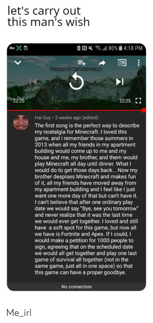 "Friends, Minecraft, and My House: let's carry out  this man's wish  RA  ,.all 80%  4:18 PM  PRODUCED BY CAPTAINSPARKLE  22:25  22:25 LJ  Hai Guy  2 weeks ago (edited)  The first song is the perfect way to describe  my nostalgia for Minecraft. I loved this  game, and i remember those summers in  2013 when all my friends in my apartment  building would come up to me and my  house and me, my brother, and them would  play Minecraft all day until dinner. What I  would do to get those days bac... Now my  brother despises Minecraft and makes furn  of it, all my friends have moved away from  my apartment building and I feel like I just  want one more day of that but can't have it.  I can't believe that after one ordinary play  date we would say ""Bye, see you tomorrow  and never realize that it was the last time  we would ever get together. I loved and still  have a soft spot for this game, but now all  we have is Fortnite and Apex. If I could, I  would make a petition for 1000 people to  sign, agreeing that on the scheduled date  we would all get together and play one last  game of survival all together (not in the  same game, just all in one space) so that  this game can have a proper goodbye.  No connection Me_irl"