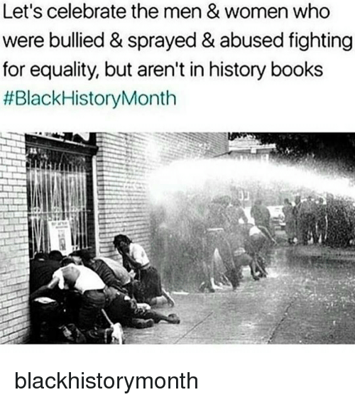 Black History Month, Books, and Memes: Let's celebrate the men & women who  were bullied & sprayed &abused fighting  for equality, but aren't in history books  #Black History Month blackhistorymonth