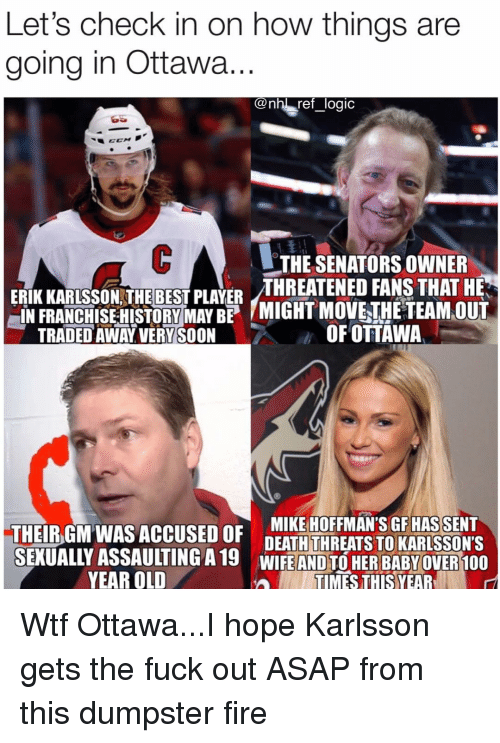 Anaconda, Fire, and Logic: Let's check in on how things are  going in Ottawa  @nh! ref _logic  THE SENATORS OWNER  ERİKKARLSSON THE BEST PLAYER THREATENED FANS THAT HE  IN FRANCHISE HITORYMAYB MIGHT MOVETHETEAMOUT  TRADED AWAY VERY SOON  OFOTTAWA  THEIBGM WAS ACCUSED OF DEATHTHREATSTO KARISSONS  DEATH THREATS TO KARLSSON'S  SEKUALLY ASSAULTING A19 WIFE AND TO HER BABYOVER 100  YEAR OLD  TIMES THIS YEAR Wtf Ottawa...I hope Karlsson gets the fuck out ASAP from this dumpster fire