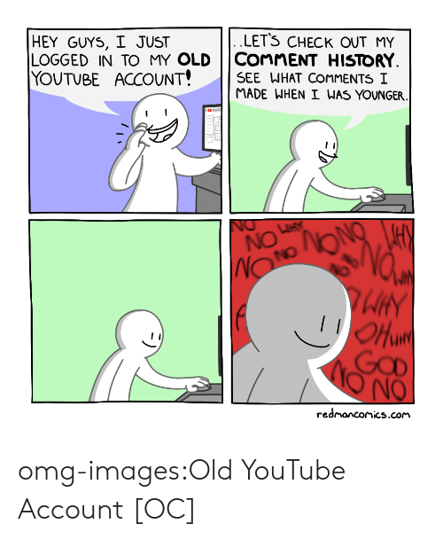 Omg, Tumblr, and youtube.com: LETS CHECK OUT MY  HEY GUYS, I JUST  LOGGED IN TO MY OLD COnMENT HISTORY  YOUTUBE ACCOUNT! | | SEE WHAT COMMENTS !  MADE WHEN I WAS YOUNGER  NO  HY  uird  redmanconics.cor omg-images:Old YouTube Account [OC]