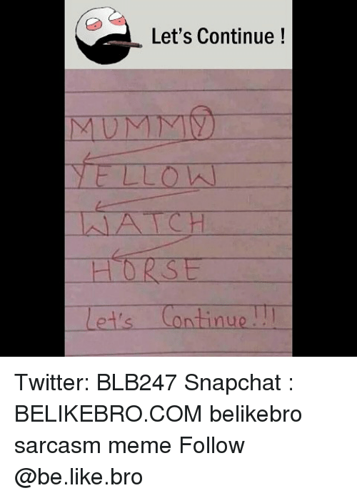 Be Like, Meme, and Memes: Let's Continue!  YELLO  A CH  HORSE  Let's Continu Twitter: BLB247 Snapchat : BELIKEBRO.COM belikebro sarcasm meme Follow @be.like.bro
