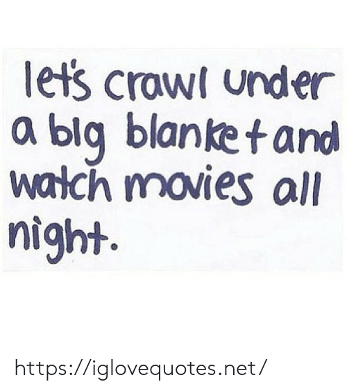 Movies, Crawl, and Net: lets crawl under  a blg blanketand  walch movies all  night https://iglovequotes.net/