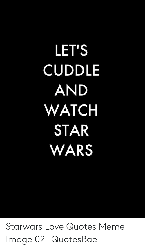 LET\'S CUDDLE AND WATCH STAR WARS Starwars Love Quotes Meme ...