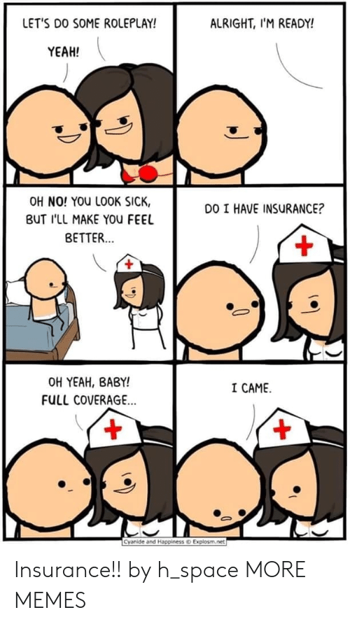 Dank, Memes, and Target: LET'S DO SOME ROLEPLAY!  ALRIGHT, I'M READY!  YEAH!  OH NO! YOU LOOK SICK,  DO I HAVE INSURANCE?  BUT I'LL MAKE YOu FEEL  BETTER...  +  OH YEAH, BABY!  I CAME  FULL COVERAGE...  +  Cyanide and Happiness  Explosm.net Insurance!! by h_space MORE MEMES
