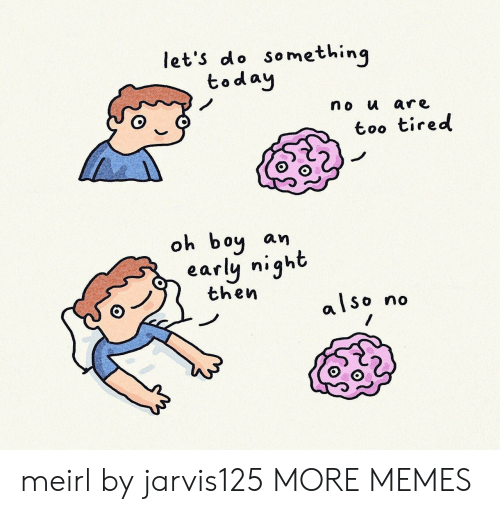 Dank, Memes, and Target: let's do something  today  no u are  too tired  oh boy  an  early night  then  also  no meirl by jarvis125 MORE MEMES