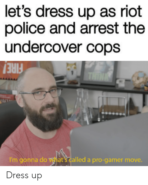 Police, Riot, and Dress: let's dress up as riot  police and arrest the  undercover cops  THINE  I'm gonna do what's called a pro-gamer move. Dress up
