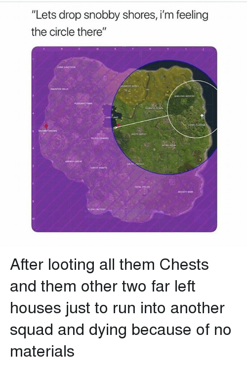 """Memes, Run, and Squad: """"Lets drop snobby shores, i'm feeling  the circle there""""  PLEASANT PARK After looting all them Chests and them other two far left houses just to run into another squad and dying because of no materials"""