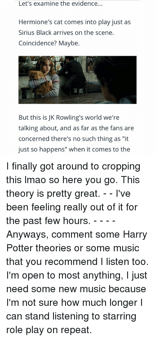 """Harry Potter, Lmao, and Memes: Let's examine the evidence...  Hermione's cat comes into play just as  Sirius Black arrives on the scene.  Coincidence? Maybe.  But this is JK Rowling's world we're  talking about, and as far as the fans are  concerned there's no such thing as """"it  just so happens"""" when it comes to the I finally got around to cropping this lmao so here you go. This theory is pretty great. - - I've been feeling really out of it for the past few hours. - - - - Anyways, comment some Harry Potter theories or some music that you recommend I listen too. I'm open to most anything, I just need some new music because I'm not sure how much longer I can stand listening to starring role play on repeat."""