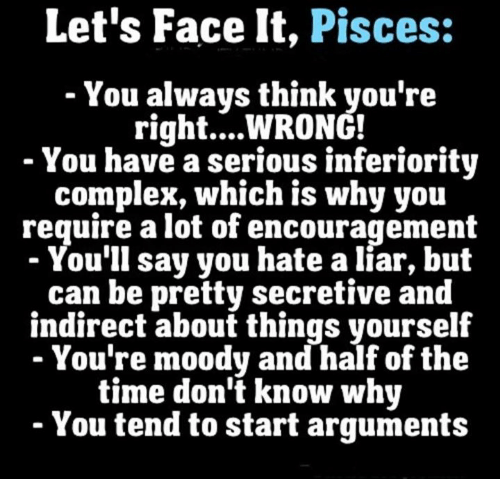 Complex, Pisces, and Time: Let's Face It, Pisces:  You always think you're  right... WRONG!  You have a serious inferiority  complex, which is why you  require a lot of encouragement  You'll say you hate a liar, but  can be pretty secretive and  indirect about things yourself  You're moody and half of the  time don't know why  You tend to start arguments