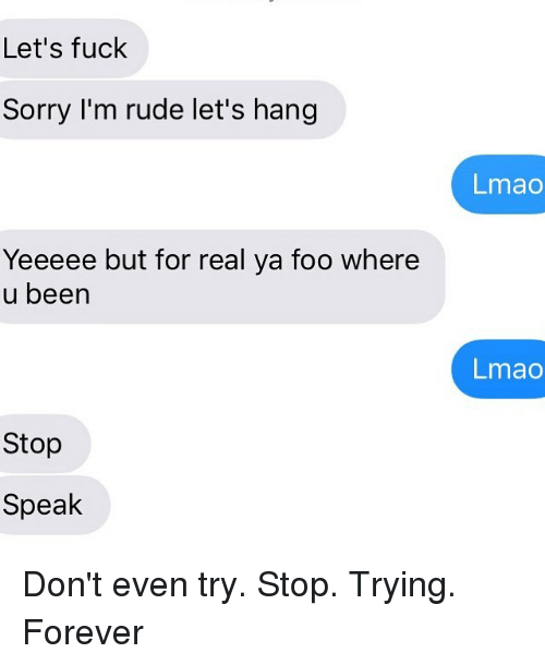 Lmao, Relationships, and Rude: Let's fuck  Sorry I'm rude let's hang  Lmao  Yeeeee but for real ya foo where  u been  Lmao  Stop  Speak Don't even try. Stop. Trying. Forever