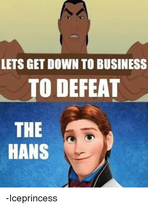 lets get down to business to defeat the hans iceprincess 6307106 lets get down to business to defeat the hans iceprincess meme,Meme Still Gets Down