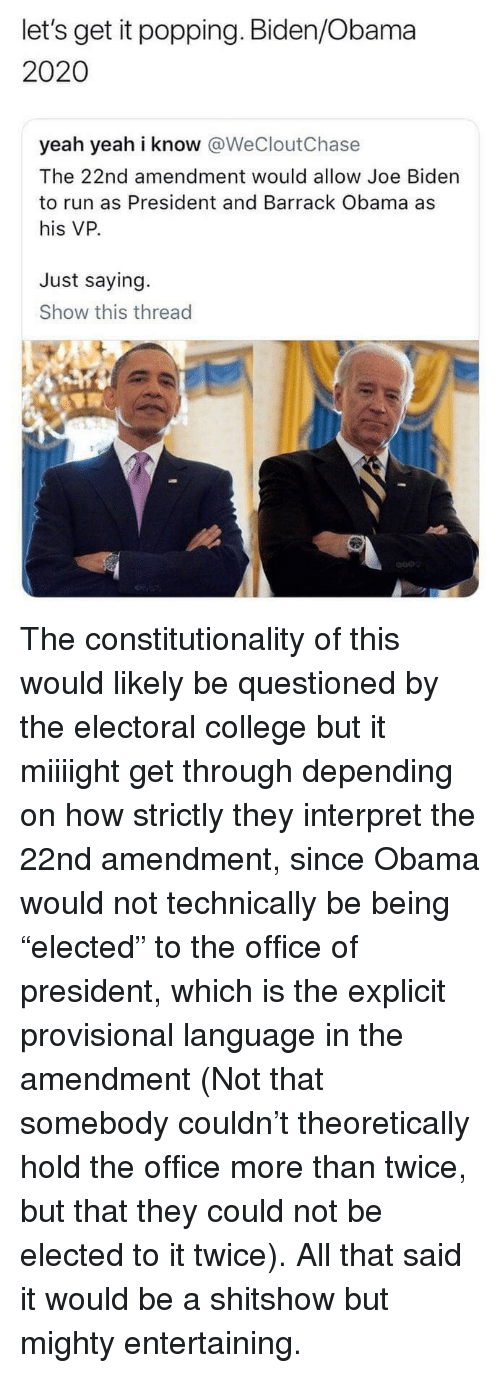 """College, Joe Biden, and Obama: let's get it popping. Biden/Obama  2020  yeah yeah i know @WeCloutChase  The 22nd amendment would allow Joe Biden  to run as President and Barrack Obama as  his VP.  Just saying.  Show this thread  600 The constitutionality of this would likely be questioned by the electoral college but it miiiight get through depending on how strictly they interpret the 22nd amendment, since Obama would not technically be being """"elected"""" to the office of president, which is the explicit provisional language in the amendment (Not that somebody couldn't theoretically hold the office more than twice, but that they could not be elected to it twice).  All that said it would be a shitshow but mighty entertaining."""