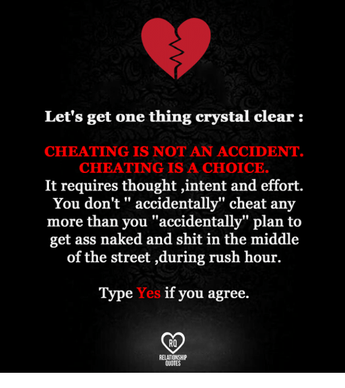 "Ass, Cheating, and Memes: Let's get one thing crystal clear:  CHEATING IS NOT AN ACCIDENT  CHEATING IS A CHOICE.  It requires thought intent and effort.  You don't accidentally"" cheat any  more than you ""accidentally"" plan to  get ass naked and shit in the middle  of the street ,during rush hour.  Type Yes if you agree.  RQ  RELATIONSHIP  QUOTES"