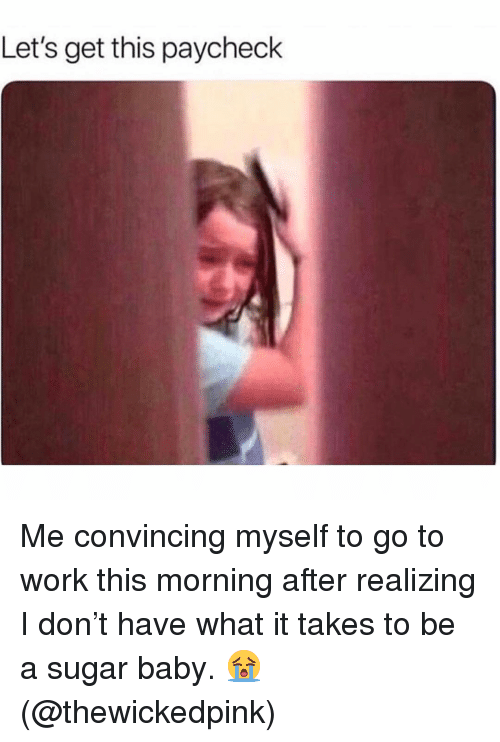 Work, Sugar, and Girl Memes: Let's get this paycheck Me convincing myself to go to work this morning after realizing I don't have what it takes to be a sugar baby. 😭 (@thewickedpink)