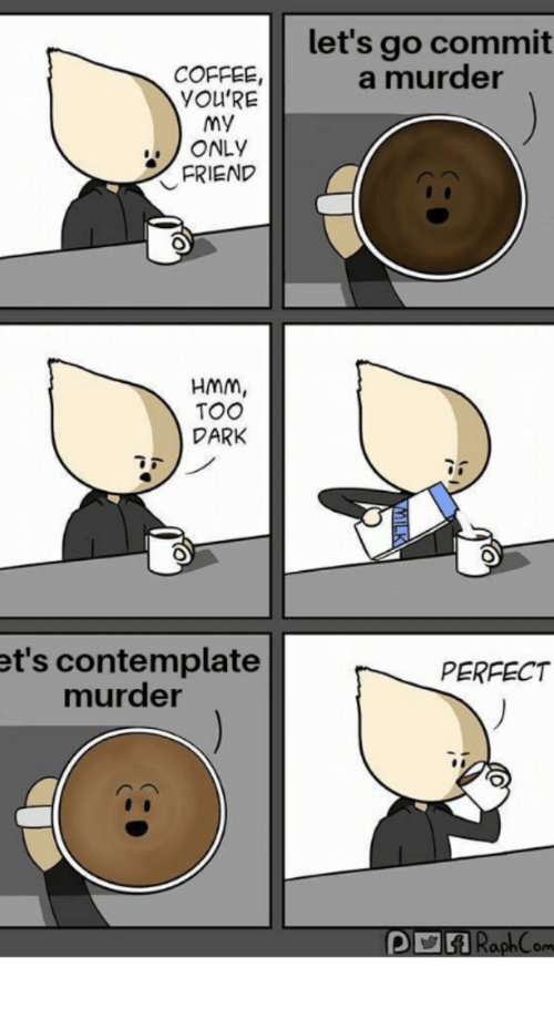 Let's Go Commit a Murder COFFEE YOU'RE My ONLY FRIEND HMM TOO DARK