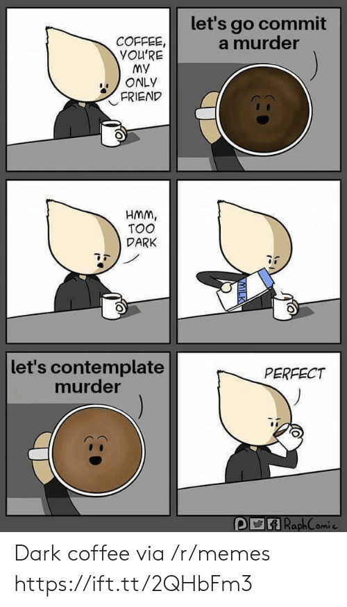 Memes, Coffee, and Murder: let's go commit  a murder  COFFEE  YOU'RE  My  ONLY  FRIEND  HMm,  TOO  DARK  let's contemplate  murder  PERFECT  omi c Dark coffee via /r/memes https://ift.tt/2QHbFm3