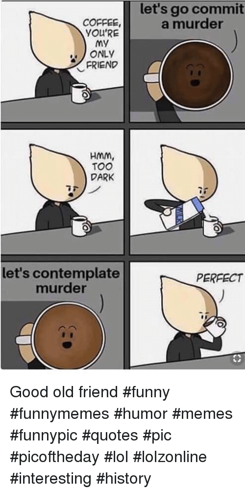 Let's Go Commit a Murder COFFEE YOU'RE My ONLY FRIEND HMM TOO DARK ... #darkCoffee