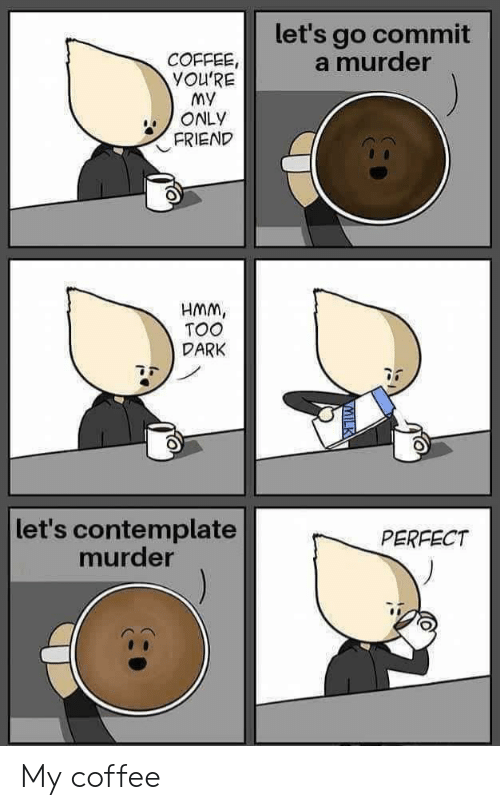 Coffee, Murder, and Dark: let's go commit  a murder  COFFEE,  YOU'RE  My  ONLY  FRIEND  HMM,  TOO  DARK  let's contemplate  murder  PERFECT My coffee