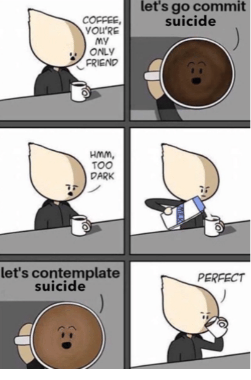 Let's Go Commit Suicide COFFEE YOU'RE ONLY FRIEND HmM TOO DARK Let's