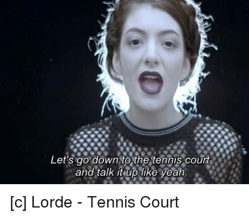 Let S Go Down To The Tennis Court And Talk It Uplike Yeah C Lorde