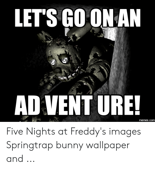 LET'S GO ON AN AD VENT URE! Memescom Five Nights at Freddy's Images