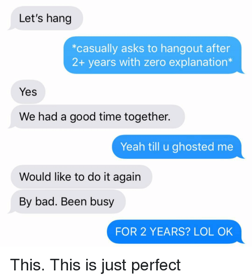 Bad, Do It Again, and Lol: Let's hang  *casually asks to hangout after  2+ years with zero explanation*  Yes  We had a good time together.  Yeah till u ghosted me  Would like to do it again  By bad. Been busy  FOR 2 YEARS? LOL OK This. This is just perfect