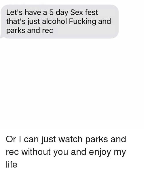 Fucking, Life, and Relationships: Let's have a 5 day Sex fest  that's just alcohol Fucking and  parks and rec Or I can just watch parks and rec without you and enjoy my life