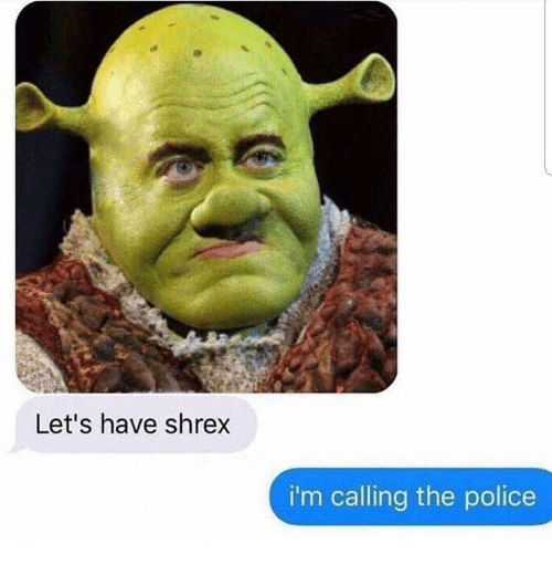 Memes, Police, and 🤖: Let's have shrex  i'm calling the police