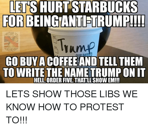 Memes, Protest, and Starbucks: LETS HURT STARBUCKS  FOR BEINGIANTIETRUMP!!!!  Tramp  GO BUY A  TELL THEM  TO WRITE THE ONIT  HELL ORDER FIVE THATLLSHOWEM!!! LETS SHOW THOSE LIBS WE KNOW HOW TO PROTEST TO!!!
