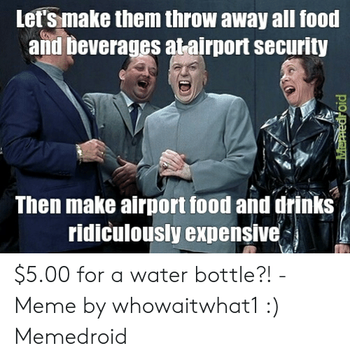 Food, Meme, and Water: Let's make them throw away all food  and Deverages atairport security  Then make airport food and drinks  ridiculously expensive $5.00 for a water bottle?! - Meme by whowaitwhat1 :) Memedroid