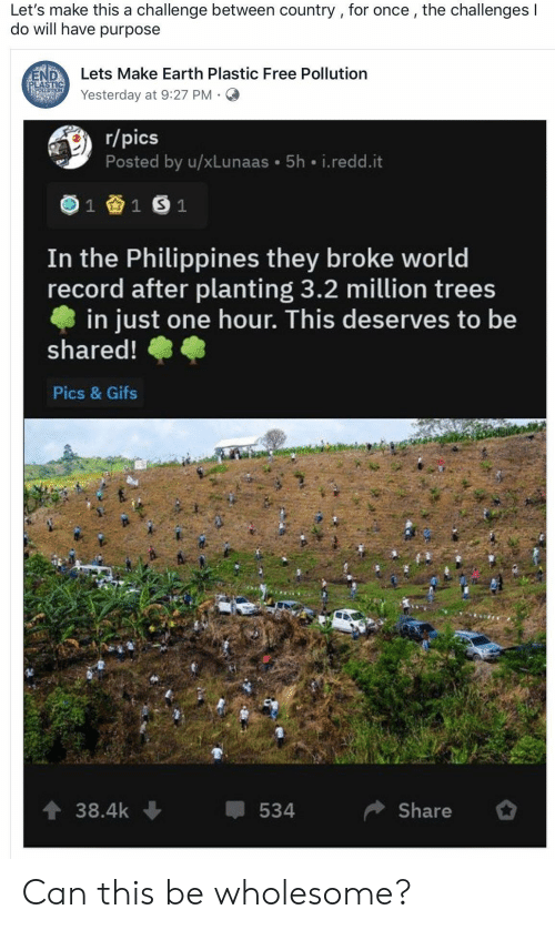 Earth, Free, and Gifs: Let's make this a challenge between country , for once, the challenges I  do will have purpose  Lets Make Earth Plastic Free Pollution  END  PLASTIC  POELUTION  Yesterday at 9:27 PM  r/pics  Posted by u/xLunaas 5h i.redd.it  1  1 S 1  In the Philippines they broke world  record after planting 3.2 million trees  in just one hour. This deserves to be  shared!  Pics & Gifs  t 38.4k  Share  534 Can this be wholesome?