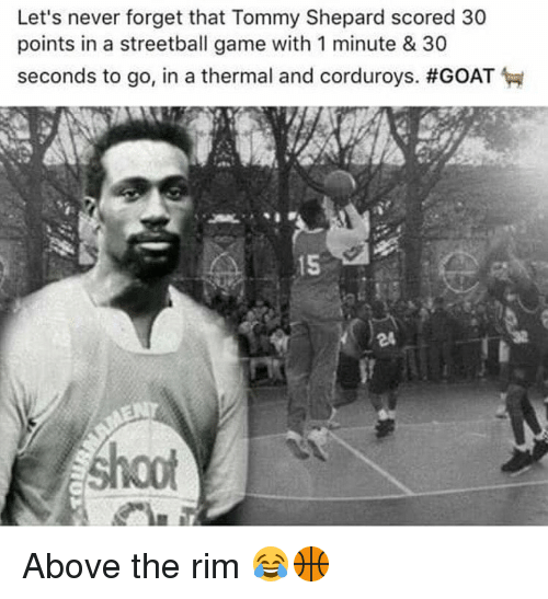 Memes, Above the Rim, and Rims: Let's never forget that Tommy Shepard scored 30  points in a streetball game with 1 minute & 30  seconds to go, in a thermal and corduroys. Above the rim 😂🏀