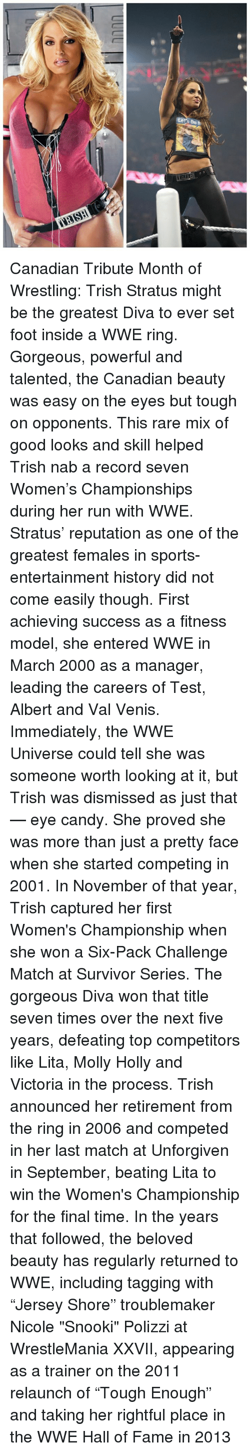 """Candy, Memes, and Molly: Let's no h Canadian Tribute Month of Wrestling: Trish Stratus might be the greatest Diva to ever set foot inside a WWE ring.  Gorgeous, powerful and talented, the Canadian beauty was easy on the eyes but tough on opponents. This rare mix of good looks and skill helped Trish nab a record seven Women's Championships during her run with WWE.  Stratus' reputation as one of the greatest females in sports-entertainment history did not come easily though. First achieving success as a fitness model, she entered WWE in March 2000 as a manager, leading the careers of Test, Albert and Val Venis. Immediately, the WWE Universe could tell she was someone worth looking at it, but Trish was dismissed as just that — eye candy.  She proved she was more than just a pretty face when she started competing in 2001. In November of that year, Trish captured her first Women's Championship when she won a Six-Pack Challenge Match at Survivor Series. The gorgeous Diva won that title seven times over the next five years, defeating top competitors like Lita, Molly Holly and Victoria in the process.  Trish announced her retirement from the ring in 2006 and competed in her last match at Unforgiven in September, beating Lita to win the Women's Championship for the final time. In the years that followed, the beloved beauty has regularly returned to WWE, including tagging with """"Jersey Shore"""" troublemaker Nicole """"Snooki"""" Polizzi at WrestleMania XXVII, appearing as a trainer on the 2011 relaunch of """"Tough Enough"""" and taking her rightful place in the WWE Hall of Fame in 2013"""