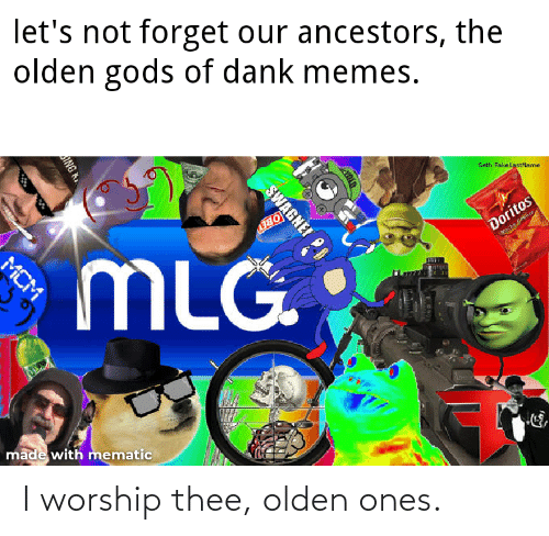 Dank, Memes, and Mlg: let's not forget our ancestors, the  olden gods of dank memes.  Seth FakelastName  MLG.  Doritos  Noche Geee  made with mematic  SWAGNEI  ANG K.  MCM I worship thee, olden ones.