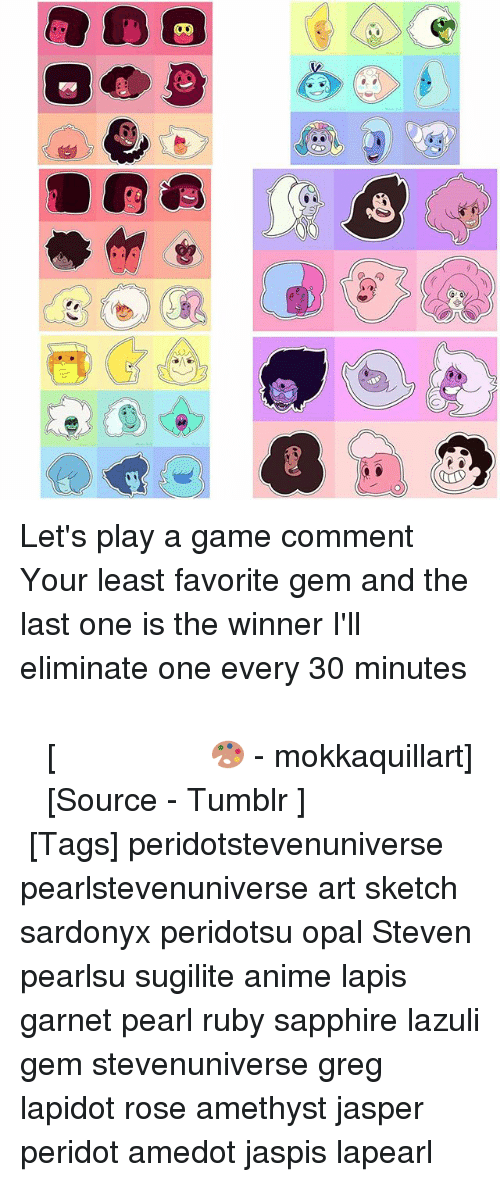 Anime, Memes, and Tumblr: Let's play a game comment Your least favorite gem and the last one is the winner I'll eliminate one every 30 minutes ⠀⠀⠀⠀⠀ ⠀⠀⠀⠀⠀⠀⠀ ⠀⠀⠀⠀⠀ ⠀⠀⠀⠀⠀⠀⠀ ⠀⠀⠀⠀⠀ ⠀⠀⠀⠀⠀⠀⠀⠀ ⠀⠀⠀⠀⠀⠀⠀ ⠀⠀⠀⠀⠀ ⠀⠀⠀⠀⠀⠀⠀ ⠀⠀⠀⠀⠀ [🎨 - mokkaquillart] ⠀⠀⠀⠀⠀ ⠀⠀⠀⠀ ⠀⠀⠀⠀⠀ ⠀⠀⠀[Source - Tumblr ] ⠀ ⠀ [Tags] peridotstevenuniverse pearlstevenuniverse art sketch sardonyx peridotsu opal Steven pearlsu sugilite anime lapis garnet pearl ruby sapphire lazuli gem stevenuniverse greg lapidot rose amethyst jasper peridot amedot jaspis lapearl