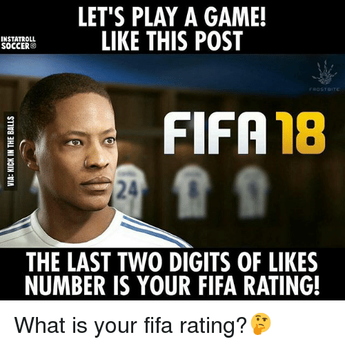 Fifa, Memes, and Game: LET'S PLAY A GAME!  LIKE THIS POST  INSTATROLL  SOCCERO  FROSTB  FIFA  18  THE LAST TWO DIGITS OF LIKES  NUMBER IS YOUR FIFA RATING! What is your fifa rating?🤔
