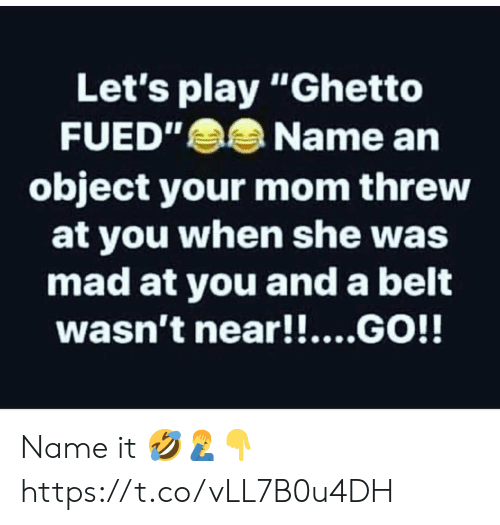 "Ghetto, Mad, and Mom: Let's play ""Ghetto  FUED""Name an  object your mom threw  at you when she was  mad at you and a belt  wasn't near!!....GO!! Name it 🤣🤦‍♂️👇 https://t.co/vLL7B0u4DH"