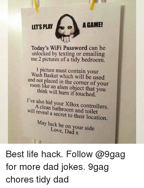 9gag, Dad, and Life: LETS PLAYA GAME!  Today's WiFi Password can be  unlocked by texting or emailing  me 2 pictures of a tidy bedroom.  1 picture must contain your  Wash Basket which will be used  and not placed in the corner of your  room like an alien object that you  think will burn if touched.  I've also hid your XBox controllers.  A clean bathroom and toilet  will reveal a secret to their location.  May luck be on your side  Love, Dad x Best life hack. Follow @9gag for more dad jokes. 9gag chores tidy dad