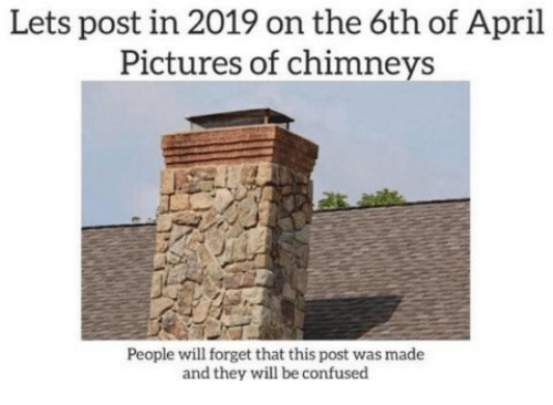 Confused, Pictures, and April: Lets post in 2019 on the 6th of April  Pictures of chimneys  People will forget that this post was made  and they will be confused