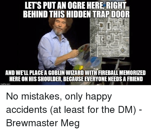 Trap, Fireball, and Happy: LET'S PUT AN OGRE HERE, RIGHT  BEHIND THIS HIDDEN TRAP DOOR  Random Map 4  AND WE'LL PLACE A GOBLIN WIZARD WITH FIREBALL MEMORIZED  HERE ON HIS SHOULDER, BECAUSE EVERYONE NEEDS A FRIEND No mistakes, only happy accidents (at least for the DM)  -Brewmaster Meg