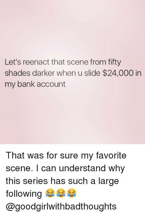 Memes, Bank, and 🤖: Let's reenact that scene from fifty  shades darker when u slide $24,000 in  my bank account That was for sure my favorite scene. I can understand why this series has such a large following 😂😂😂 @goodgirlwithbadthoughts