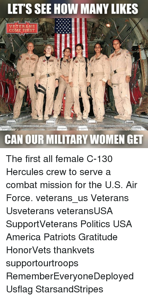 Memes, Hercule, and Air Force: LETS SEE HOW MANY LIKES  VETERANS  CAN OUR MILITARY WOMEN GET The first all female C-130 Hercules crew to serve a combat mission for the U.S. Air Force. veterans_us Veterans Usveterans veteransUSA SupportVeterans Politics USA America Patriots Gratitude HonorVets thankvets supportourtroops RememberEveryoneDeployed Usflag StarsandStripes