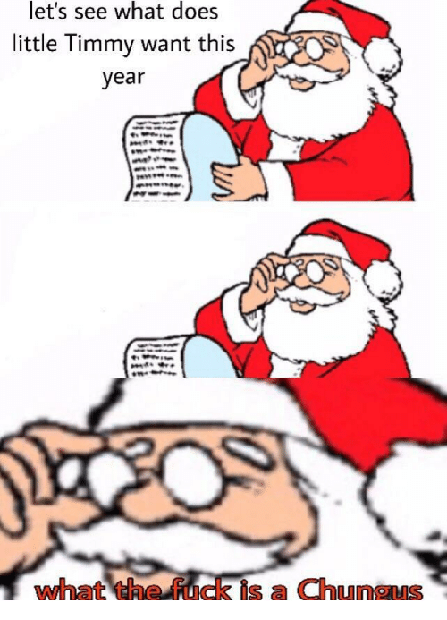 Fuck, What Does, and What: let's see what does  little Timmy want this  year  what the fuck is a Chungus