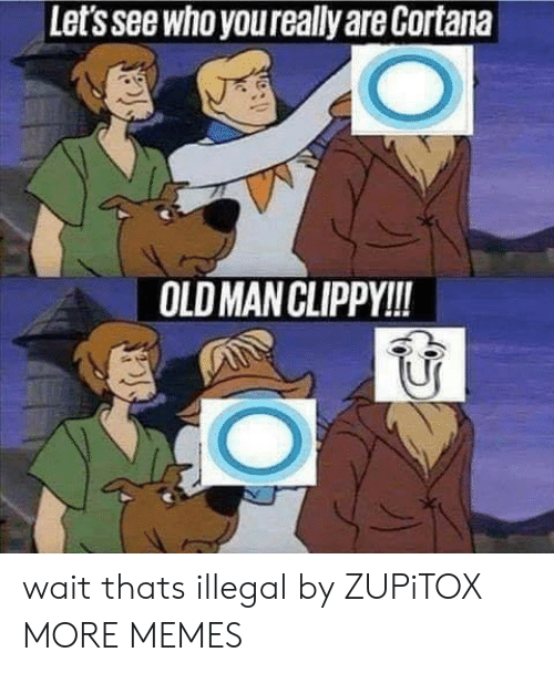 Dank, Memes, and Old Man: Let's see who youreally are Cortana  OLD MAN CLIPPY!! wait thats illegal by ZUPiTOX MORE MEMES