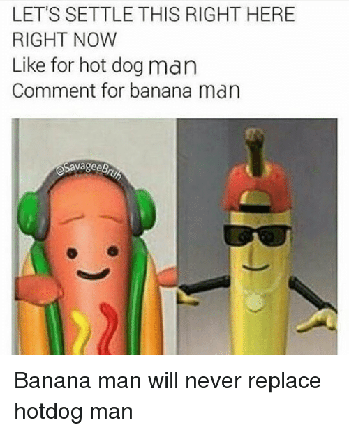 Lets Settle This Right Here Right Now Like For Hot Dog Man Comment