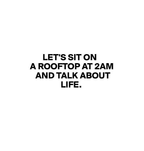 Life, 2am, and Let's: LET'S SIT ON  A ROOFTOP AT 2AM  AND TALK ABOUT  LIFE.