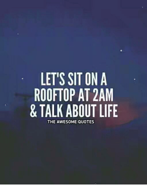 Rooftop Quotes Cool Let's Sit On A Rooftop At 2Am & Talk About Life The Awesome Quotes