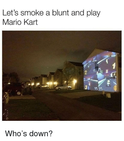 Mario Kart, Weed, and Mario: Let's smoke a blunt and play  Mario Kart  3 j  LAP LAP Who's down?