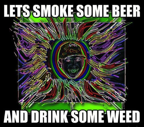 Beer, Memes, and Weed: LETS SMOKE SOME BEER  AND DRINK SOME WEED