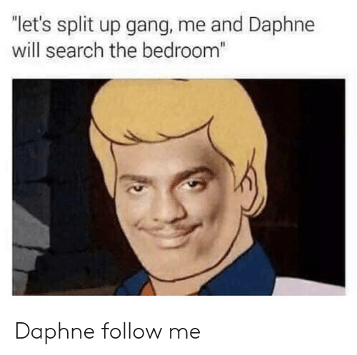 """Gang, Search, and Will: """"let's split up gang, me and Daphne  will search the bedroom"""" Daphne follow me"""